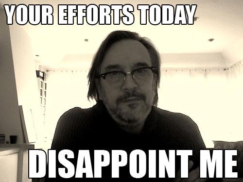 youreffortstodaydisappointme